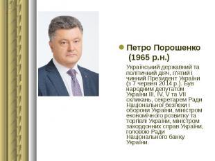 Петро Порошенко Петро Порошенко (1965 р.н.) Український державний та політичний