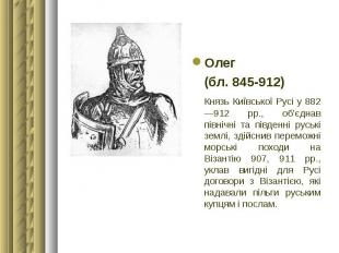 Олег Олег (бл. 845-912) Князь Київської Русі у 882—912 рр., об'єднав північні та