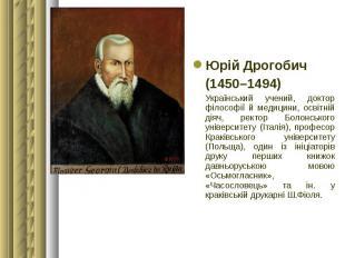 Юрій Дрогобич Юрій Дрогобич (1450–1494) Український учений, доктор філософії й м