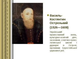 Василь-Костянтин Острозький Василь-Костянтин Острозький (1526—1608) Український