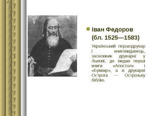 Іван Федоров Іван Федоров (бл. 1525—1583) Український першодрукар і книговидавец
