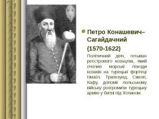 Петро Конашевич–Сагайдачний Петро Конашевич–Сагайдачний (1570-1622) Політичний д