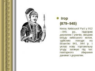 Ігор Ігор (879–945) Князь Київської Русі у 912—945 рр., підкорив деревлян і улич