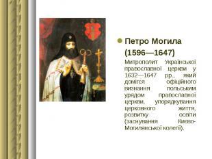 Петро Могила Петро Могила (1596—1647) Митрополит Української православної церкви