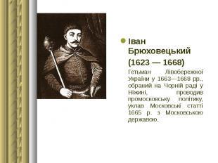 Іван Брюховецький Іван Брюховецький (1623 — 1668) Гетьман Лівобережної України у