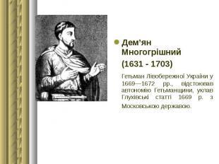 Дем'ян Многогрішний Дем'ян Многогрішний (1631 - 1703) Гетьман Лівобережної Украї