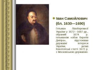 Іван Самойлович Іван Самойлович (бл. 1630—1690) Гетьман Лівобережної України у 1