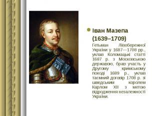 Іван Мазепа Іван Мазепа (1639–1709) Гетьман Лівобережної України у 1687—1708 рр.