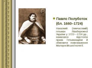 Павло Полуботок Павло Полуботок (бл. 1660–1724) Наказний (тимчасовий) гетьман Лі