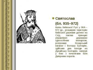 Святослав Святослав (бл. 935–972) Князь Київської Русі у 964—972 рр., розширив т
