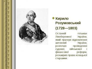 Кирило Розумовський Кирило Розумовський (1728—1803) Останній гетьман Лівобережно