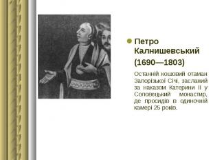 Петро Калнишевський Петро Калнишевський (1690—1803) Останній кошовий отаман Запо