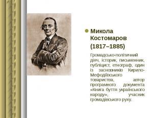Микола Костомаров Микола Костомаров (1817–1885) Громадсько-політичний діяч, істо