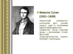 Микола Гулак Микола Гулак (1821–1899) Український громадсько-політичний діяч, уч