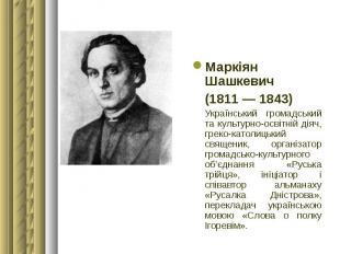Маркіян Шашкевич Маркіян Шашкевич (1811 — 1843) Український громадський та культ