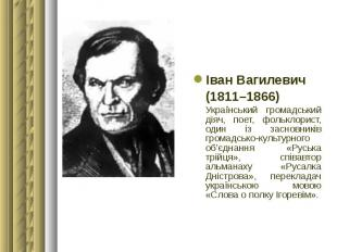 Іван Вагилевич Іван Вагилевич (1811–1866) Український громадський діяч, поет, фо