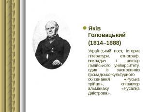 Яків Головацький Яків Головацький (1814–1888) Український поет, історик літерату