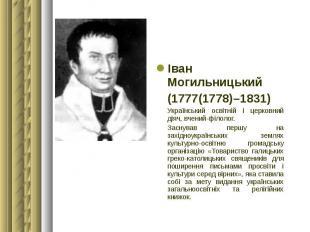 Іван Могильницький Іван Могильницький (1777(1778)–1831) Український освітній і ц