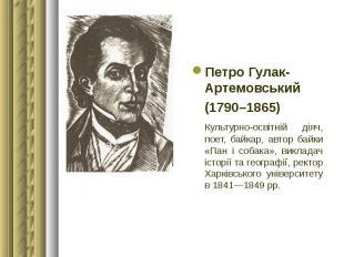 Петро Гулак-Артемовський Петро Гулак-Артемовський (1790–1865) Культурно-освітній