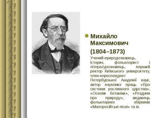 Михайло Максимович Михайло Максимович (1804–1873) Учений-природознавець, історик