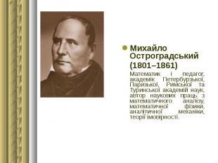 Михайло Остроградський Михайло Остроградський (1801–1861) Математик і педагог, а