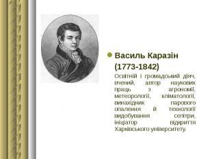Василь Каразін Василь Каразін (1773-1842) Освітній і громадський діяч, вчений, а