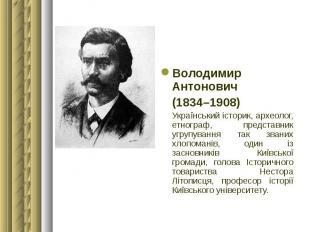 Володимир Антонович Володимир Антонович (1834–1908) Український історик, археоло