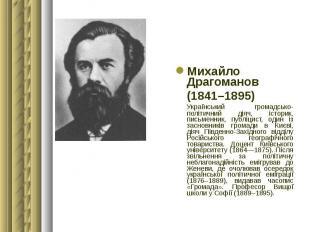 Михайло Драгоманов Михайло Драгоманов (1841–1895) Український громадсько-політич
