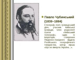 Павло Чубинський Павло Чубинський (1839–1884) Етнограф, поет, громадський діяч,