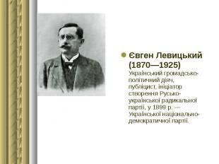 Євген Левицький (1870—1925) Український громадсько-політичний діяч, публіцист, і