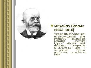 Михайло Павлик Михайло Павлик (1853–1915) Український громадський і культурно-ос