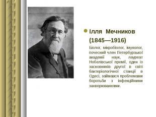 Ілля Мечников Ілля Мечников (1845—1916) Біолог, мікробіолог, імуноло
