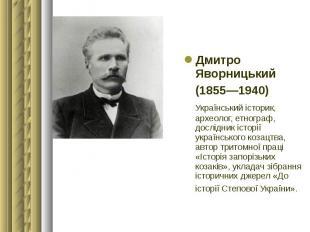 Дмитро Яворницький Дмитро Яворницький (1855—1940) Український історик, археолог,