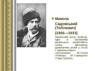 Микола Микола Садовський (Тобілевич) (1856—1933) Український актор, режисер, оди