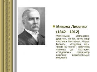 Микола Лисенко Микола Лисенко (1842—1912) Український композитор, диригент, піан