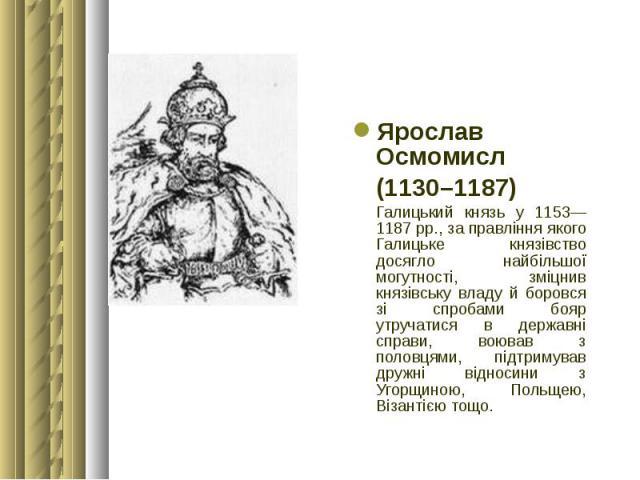 Ярослав Осмомисл Ярослав Осмомисл (1130–1187) Галицький князь у 1153—1187 рр., за правління якого Галицьке князівство досягло найбільшої могутності, зміцнив князівську владу й боровся зі спробами бояр утручатися в державні справи, воював з половцями…