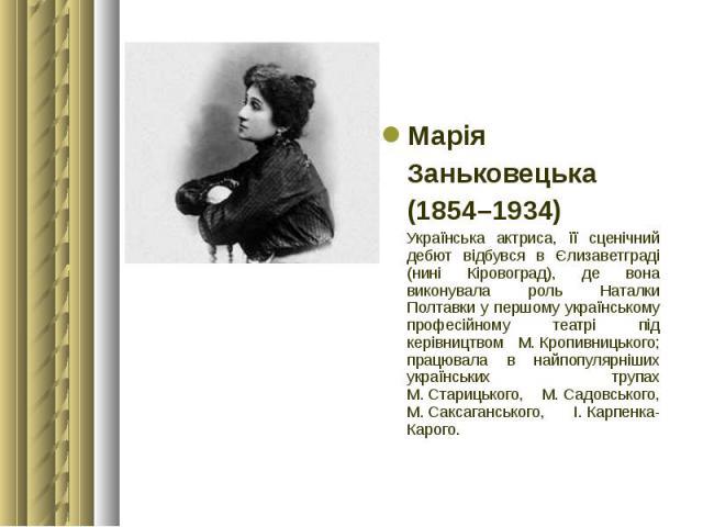 Марія Марія Заньковецька (1854–1934) Українська актриса, її сценічний дебют відбувся в Єлизаветграді (нині Кіровоград), де вона виконувала роль Наталки Полтавки у першому українському професійному театрі під керівництвом М.Кропивни…