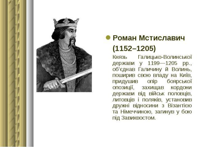 Роман Мстиславич Роман Мстиславич (1152–1205) Князь Галицько-Волинської держави у 1199—1205 рр., об'єднав Галичину й Волинь, поширив свою владу на Київ, придушив опір боярської опозиції, захищав кордони держави від військ половців, литовців і полякі…