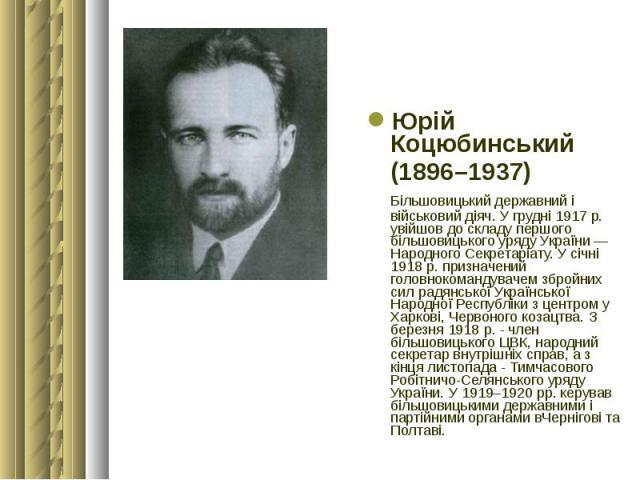 Юрій Коцюбинський Юрій Коцюбинський (1896–1937) Більшовицький державний і військовий діяч. У грудні 1917 р. увійшов до складу першого більшовицького уряду України — Народного Секретаріату. У січні 1918 р. призначений головнокомандувачем збройних сил…