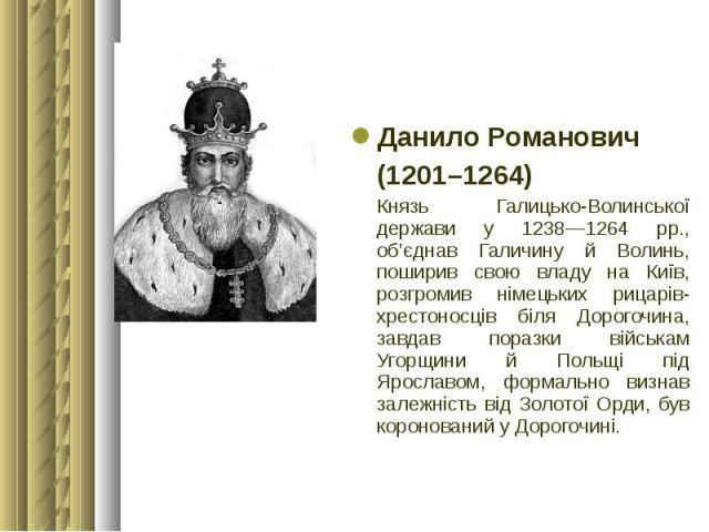 Данило Романович Данило Романович (1201–1264) Князь Галицько-Волинської держави у 1238—1264 рр., об'єднав Галичину й Волинь, поширив свою владу на Київ, розгромив німецьких рицарів-хрестоносців біля Дорогочина, завдав поразки військам Угорщини й Пол…