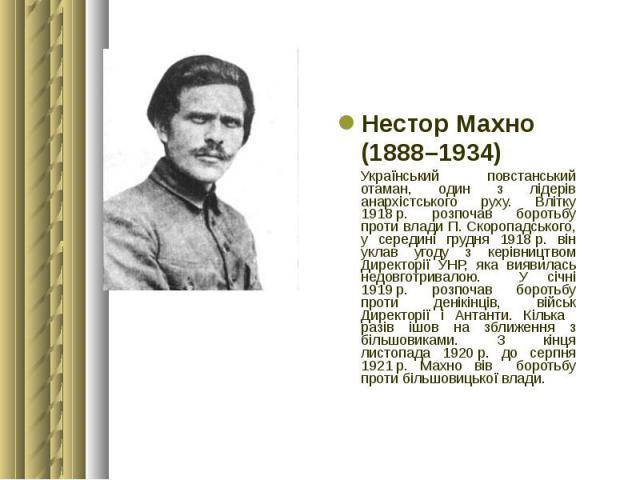 Нестор Махно Нестор Махно (1888–1934) Український повстанський отаман, один з лідерів анархістського руху. Влітку 1918р. розпочав боротьбу проти влади П.Скоропадського, у середині грудня 1918р. він уклав угоду з керівництвом Директ…