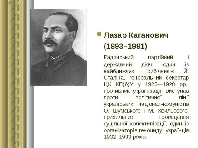 Лазар Каганович Лазар Каганович (1893–1991) Радянський партійний і державний діяч, один із найближчих прибічників Й. Сталіна, генеральний секретар ЦК КП(б)У у 1925—1928 рр., противник українізації, виступав проти політичної лінії українських націона…