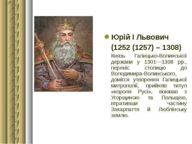 Юрій І Львович Юрій І Львович (1252 (1257) – 1308) Князь Галицько-Волинської держави у 1301—1308 рр., переніс столицю до Володимира-Волинського, домігся утворення Галицької митрополії, прийняв титул «короля Русі», воював з Угорщиною та Польщею, втра…