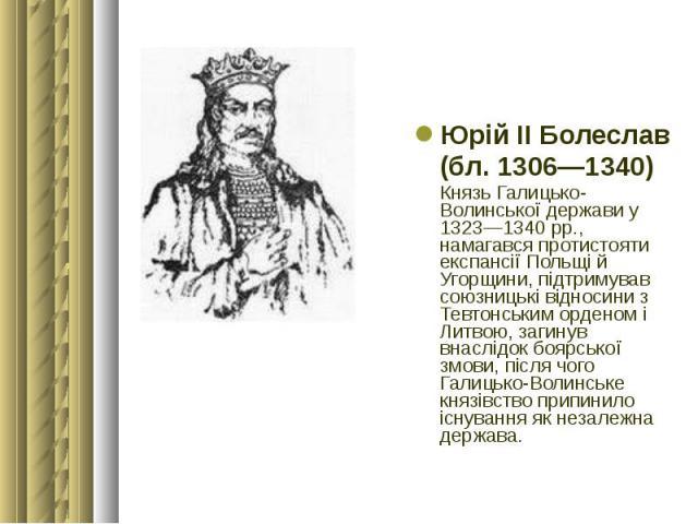 Юрій ІІ Болеслав Юрій ІІ Болеслав (бл. 1306—1340) Князь Галицько-Волинської держави у 1323—1340 рр., намагався протистояти експансії Польщі й Угорщини, підтримував союзницькі відносини з Тевтонським орденом і Литвою, загинув внаслідок боярської змов…