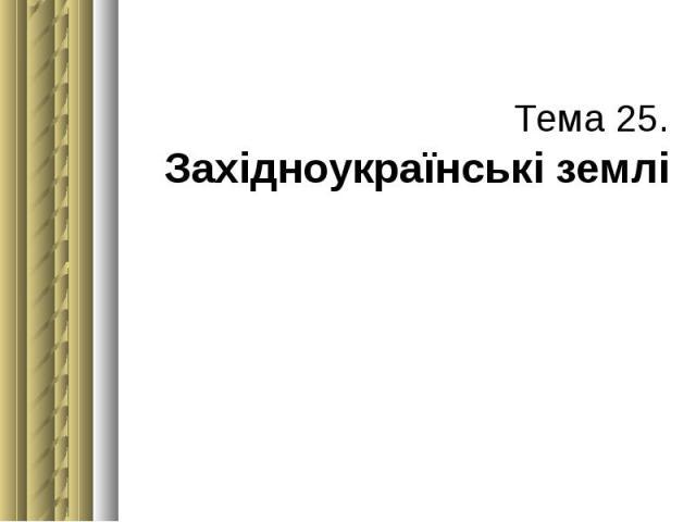 Тема 25. Західноукраїнські землі
