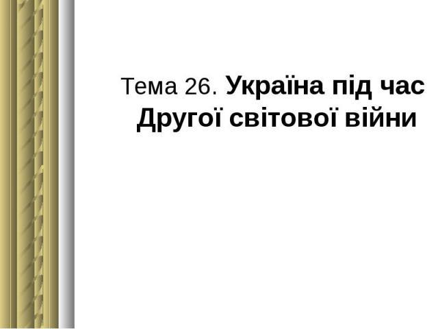 Тема 26. Україна під час Другої світової війни