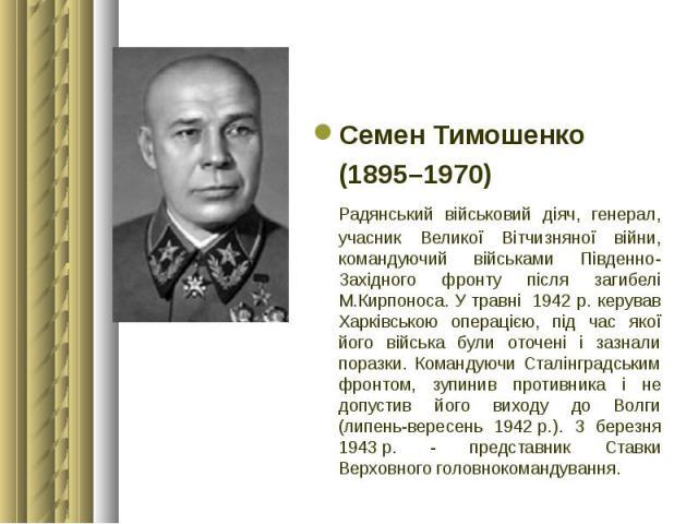 Семен Тимошенко Семен Тимошенко (1895–1970) Радянський військовий діяч, генерал, учасник Великої Вітчизняної війни, командуючий військами Південно-Західного фронту після загибелі М.Кирпоноса. У травні 1942 р. керував Харківською операцією, під час я…