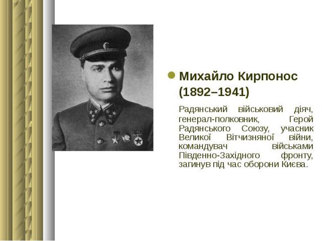 Михайло Кирпонос Михайло Кирпонос (1892–1941) Радянський військовий діяч, генерал-полковник, Герой Радянського Союзу, учасник Великої Вітчизняної війни, командувач військами Південно-Західного фронту, загинув під час оборони Києва.