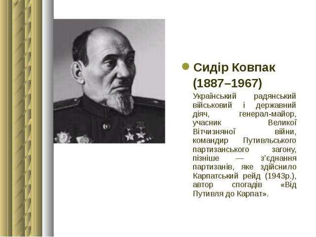 Сидір Ковпак Сидір Ковпак (1887–1967) Український радянський військовий і державний діяч, генерал-майор, учасник Великої Вітчизняної війни, командир Путивльського партизанського загону, пізніше — з'єднання партизанів, яке здійснило Карпатський рейд …
