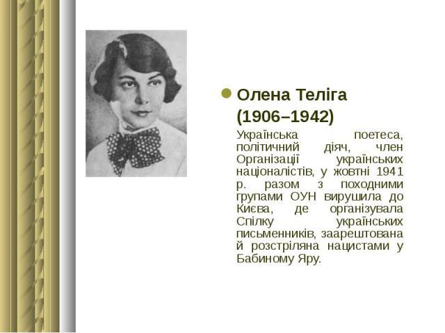 Олена Теліга Олена Теліга (1906–1942) Українська поетеса, політичний діяч, член Організації українських націоналістів, у жовтні 1941 р. разом з походними групами ОУН вирушила до Києва, де організувала Спілку українських письменників, заарештована й …